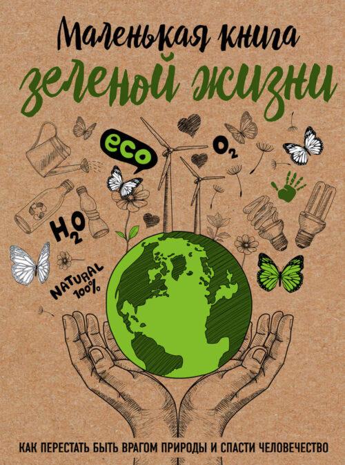 маленькая книга зеленой жизни как перестать быть врагом природы и спасти человечество